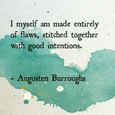 margherita-dolcevita:  I myself am made entirely of flaws, stitched together with good intentions.  ~ Augusten Burroughs   #quotes #accurate #AugustenBurroughs #goodintentions