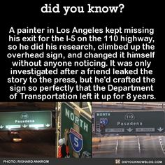 """killbenedictcumberbatch: """" asgardreid: """" nancybotwinning: """" did-you-kno: """" A painter in Los Angeles kept missing his exit for the on the 110 highway, so he did his research, climbed up the overhead sign, and changed it himself without anyone. Wtf Fun Facts, Funny Facts, Random Facts, The More You Know, Did You Know, Useless Knowledge, Look Man, Faith In Humanity, Funny Stories"""
