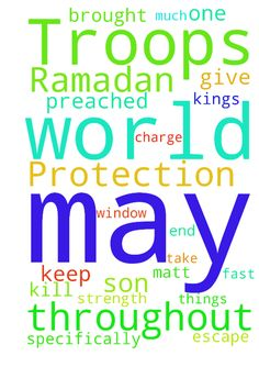 """Protection of The World & U.S. Troops During Ramadan -  I specifically ask for protection from terrorism during Ramadan. Give angels charge over U.S. Troops throughout the world. May the plans of the evil one who wants to """"steal, kill and destroy"""" be uncovered and brought to naught (2 Kings 6:12). May Christians pray and fast as much or more than Muslims: """"But keep on the alert at all times, praying that you may have strength to escape all these things that are about to take place, and to…"""