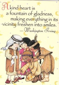 A kind heart is a fountain of gladness, making everything in its vicinity freshen into smiles. Washington Irving
