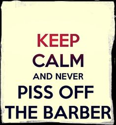 Keep calm and never piss off the barber.
