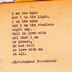 I am the dark~and I am the light. I am the moon~and I am the starless~night sky. Fall in love with~all that I am~or please, do not fall in love with me at all.  by christopher poindexter |