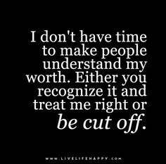 I don't have time to make people understand my worth. Either you recognize it and treat me right or be cut off.