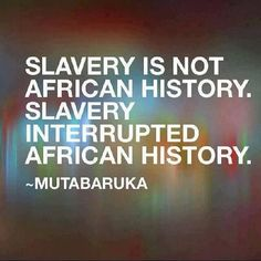African history. One scholar said, black folks continued to focus on the last 500 years of slavery and oppression, forgetting or ignoring the previous thousands of years of our glorious history. But, that's the distracting game! It is full time that we move on and re-connect with our glorious past, which is still UN-surpassed by any other human developments and evolution unpon the planet earth!