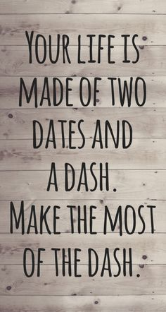 Your life is made of two dates and a dash. Make the most of the dash.