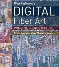 Wen Redmond's Digital Fiber Art: Combine Photos & Fabric - Create Your Own Mixed-Media Masterpiece PDF