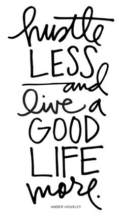 hustle less and live a good life more. YES