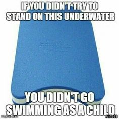 If you didn't try to stand on this underwater you didn't go swimming as a child