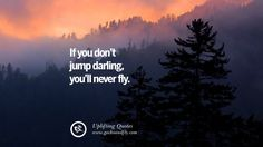 If you don't jump darling, you'll never fly.  30 Uplifting Inspirational Quotes When You Are About To Give Up
