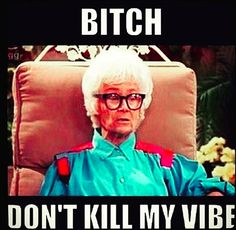 """Sophia: B*tch don't kill my vibe"""" Funny """"The Golden Girls"""" Pictures and Golden Girls Theme, The Golden Girls, Golden Girls Quotes, Girl Quotes, Funny Quotes, Funny Memes, Golden Girls Birthday Meme, Funny Shit, Sassy Quotes"""