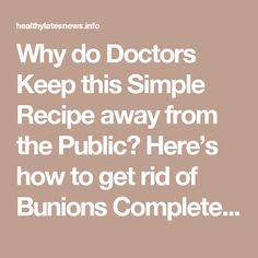 Why do Doctors Keep this Simple Recipe away from the Public? Here's how to get rid of Bunions Completely Natural! - Healhylatesnews