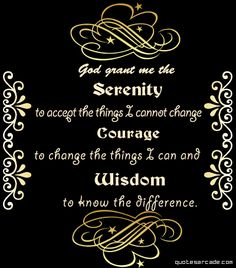 God grant me the serenity to accept the things I cannot change, the courage to change the things i can and the wisdom to know the difference