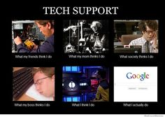 Tech Support - What my friends think I do. What my Mom thinks I do. What society thinks I do. What my boss thinks I do. What I think I do. (The truth is always funny) Computer Humor, Computer Science, Computer Help, Computer Tips, Computer Repair, Best Memes, Funny Memes, Hilarious, Funny Quotes