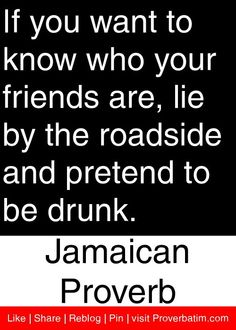 """If you want to know who your friends are, lie by the roadside and pretend to be drunk. anything that resembles a """"stumble"""" will reveal the true about so-called """"friends. Daily Motivational Quotes, Wise Quotes, Great Quotes, Quotes To Live By, Inspirational Quotes, Awesome Quotes, Idioms And Proverbs, Proverbs Quotes, Jamaican Quotes"""