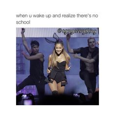 when u wake up and realize there's no school, u probably act like Ariana :)