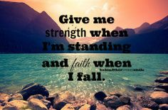 Give me strength when I'm standing and faith when I fall