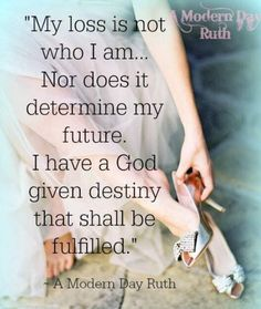 I remind myself that the heartache and brokenness I experienced has not become my true identity. My loss is not who I am...Nor does it determine my future. I have a God given destiny that shall be fulfilled. ~ A Modern Day Ruth, Copyright 2014