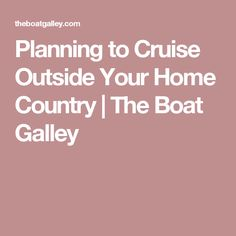 Planning to Cruise Outside Your Home Country | The Boat Galley