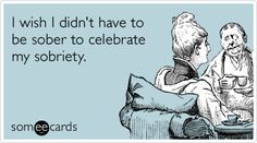 I wish I didn't have to be sober to celebrate my sobriety.- haha!