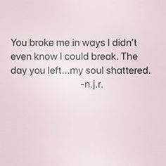 Image may contain: text that says 'You broke me in ways I didn't even know I could break. The day you left.my soul shattered. You Broke Me Quotes, Hurt Me Quotes, I Miss You Quotes For Him, True Quotes, Words Quotes, Sayings, My Heart Hurts Quotes, Broken Soul Quotes, Feeling Broken Quotes
