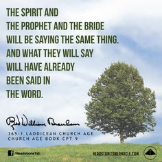 The Spirit and the prophet and the bride will be saying the same thing. And what they will say will have already been said in the Word. Image Quote from: LAODICEAN CHURCH AGE - CHURCH AGE BOOK CPT 9 - Rev. William Marrion Branham