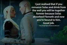 Confession: I just realised that if you romance Solas and drink from the well you will be together forever because Solas absorbed Flemeth and now you're bound to him. Good job.