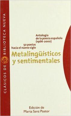 Metalingüísticos y sentimentales : antología de la poesía española (1966-2000), 50 poetas hacia el nuevo siglo / edición de Marta Sanz Pastor Publicación [Madrid] : Biblioteca Nueva, 2007