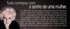 Seja um consultor(a) MARY KAY Mary Kay é uma empresa americana de venda direta de cosméticos, fundada em 1963 em Dallas, Texas (EUA), por Mary Kay Ash. Atualmente, a empresa está presente em mais de 35 países, sendo considerada uma das maiores empresas de cosméticos do mundo.Está em Portugal há 16 anos, e conta com cerca de 4.000 Consultoras de Beleza Independentes profissionais, e atualmente figura entre os grandes players do setor.