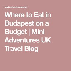 Where to Eat in Budapest on a Budget | Mini Adventures UK Travel Blog