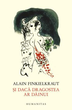Alain Finkielkraut - Si daca dragostea ar dainui -