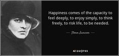 Happiness comes of the capacity to feel deeply, to enjoy simply, to think freely, to risk life, to be needed.