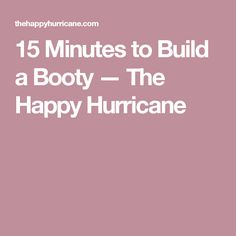 15 Minutes to Build a Booty — The Happy Hurricane