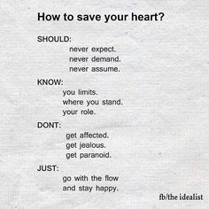 How to save your heart?   SHOULD:  - never expect.  - never demand.  - never assume.   KNOW:  - your limits.  - where you stand.  - your role.   DONT:  - get affected.  - get jealous.  - get paranoid.   JUST:  - go with the flow  - and stay happy.   #quote #quotes #cite #citation #citations #wisequotes #word #words #wisewords #saying #poems #poetry