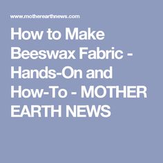 How to Make Beeswax Fabric - Hands-On and How-To - MOTHER EARTH NEWS