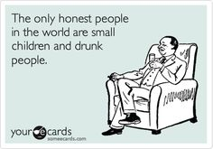 The only honest people in the world are small children and drunk people.