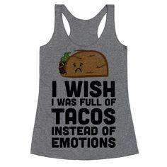 I Wish I Was Full Of Tacos Instead Of Emotions | T-Shirts, Tank Tops, Sweatshirts and Hoodies | HUMAN