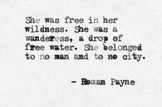 """She was free in her wildness. She was a wanderess, a drop of free water. She belonged to no man and to no city."" - Roman Payne"