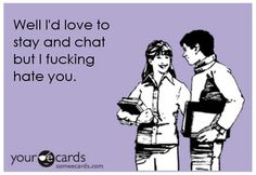 yeah, that happens to me sometimes. Mostly, the people I hate I just ignore from the beginning.