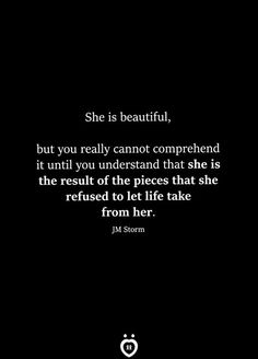 She is beautiful, but you really cannot comprehend it until you understand that she is the result of the pieces that she refused to let life take from her. words She Is Beautiful, But You Really Cannot Comprehend It Until You Understand She Was Beautiful, Beautiful Words, She Is Beautiful Quotes, Beautiful Pictures, Determination Quotes, Motivational Quotes, Inspirational Quotes, Relationship Rules, Relationships