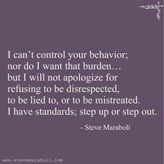 I can't control your behavior; nor do I want that burden… but I will not apologize for refusing to be disrespected, to be lied to, or to be mistreated. I have standards; step up or step out. - Steve Maraboli parents are ruthless! Great Quotes, Quotes To Live By, Me Quotes, Motivational Quotes, Inspirational Quotes, Lying Quotes, Step Up Quotes, Quotes About Lying, Treat Her Right Quotes