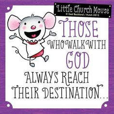 Those who walk with God always reach Their Destination...Little Church Mouse 31 March 2015.