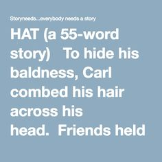 "HAT (a 55-word story)   To hide his baldness, Carl combed his hair across his head.  Friends held Carl down and shaved his head.  On his way to buy a hat, Carl met his niece and her classmates, who asked to stroke his head.  ""Do you mind?"" Asked their school teacher, raising her hand.  Carl never reached the hat shop.    Alberico Collina"