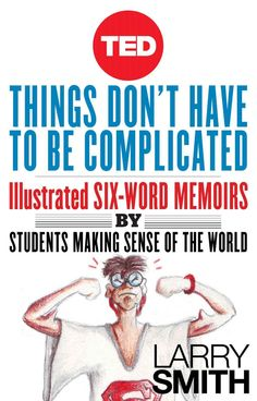 Amazon.com: Things Don't Have To Be Complicated: Illustrated Six-Word Memoirs by Students Making Sense of the World (TED Books) eBook: Larry Smith: Kindle Store