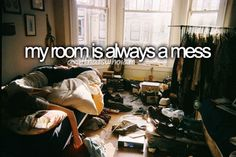 hey, some part of my life has to be a mess and its not like other see my room anyways :)