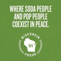 "Wisconsin: Where ""soda"" people and ""pop"" people coexist in peace."