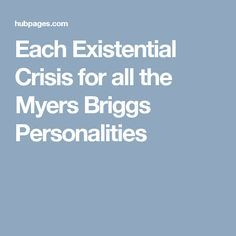 Each Existential Crisis for all the Myers Briggs Personalities