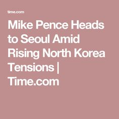 Mike Pence Heads to Seoul Amid Rising North Korea Tensions | Time.com