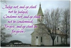 Judge not, and ye shall not be judged; Condemn not, and ye shall not be condemned... Luke 6:37