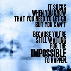 It sucks when you know that you need to let go but you can't because you're still waiting for the impossible to happen.
