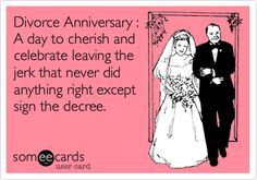Divorce Anniversary : A day to cherish and celebrate leaving the jerk that never did anything right except sign the decree.